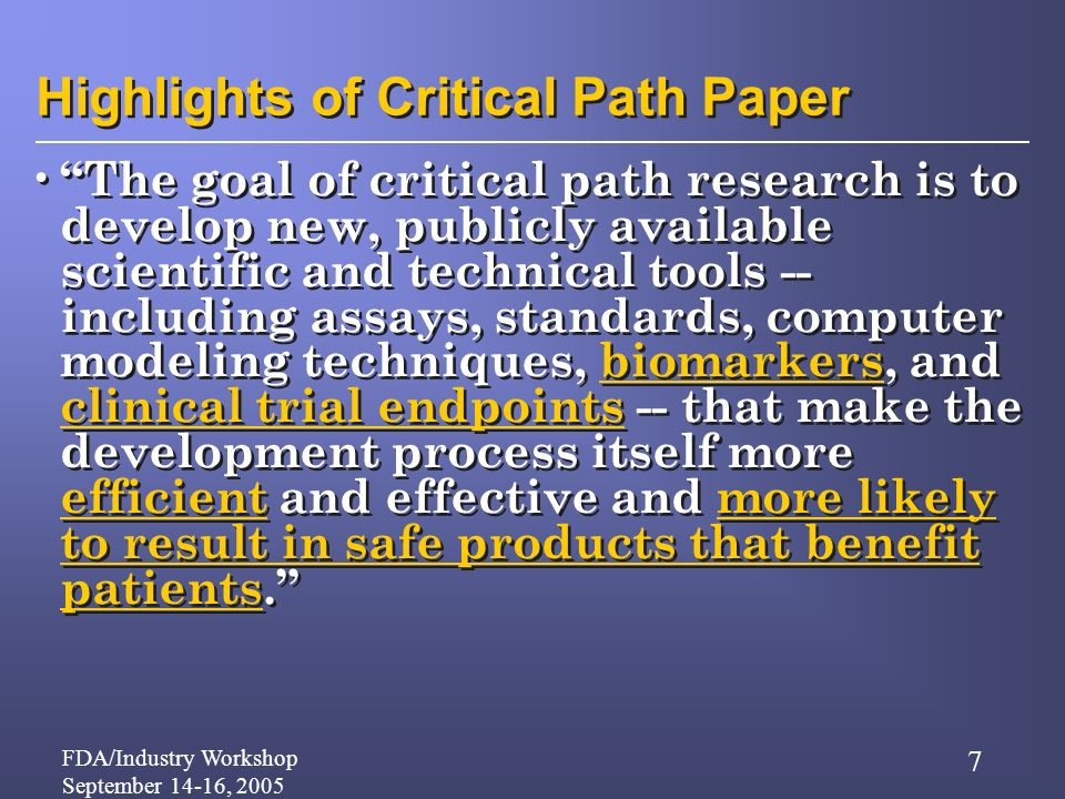 FDA/Industry Workshop September 14-16, 2005 7 Highlights of Critical Path Paper The goal of critical path research is to develop new, publicly available scientific and technical tools -- including assays, standards, computer modeling techniques, biomarkers, and clinical trial endpoints -- that make the development process itself more efficient and effective and more likely to result in safe products that benefit patients.