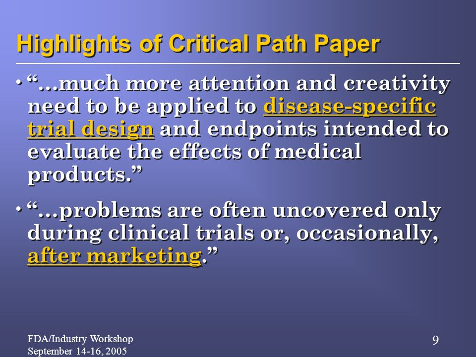 FDA/Industry Workshop September 14-16, 2005 9 Highlights of Critical Path Paper …much more attention and creativity need to be applied to disease-specific trial design and endpoints intended to evaluate the effects of medical products.