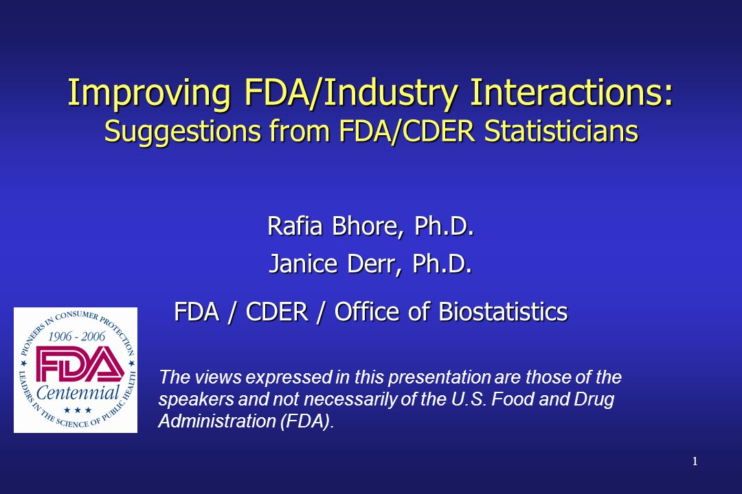 1 Improving FDA/Industry Interactions: Suggestions from FDA/CDER Statisticians Rafia Bhore, Ph.D. Janice Derr, Ph.D. FDA / CDER / Office of Biostatist