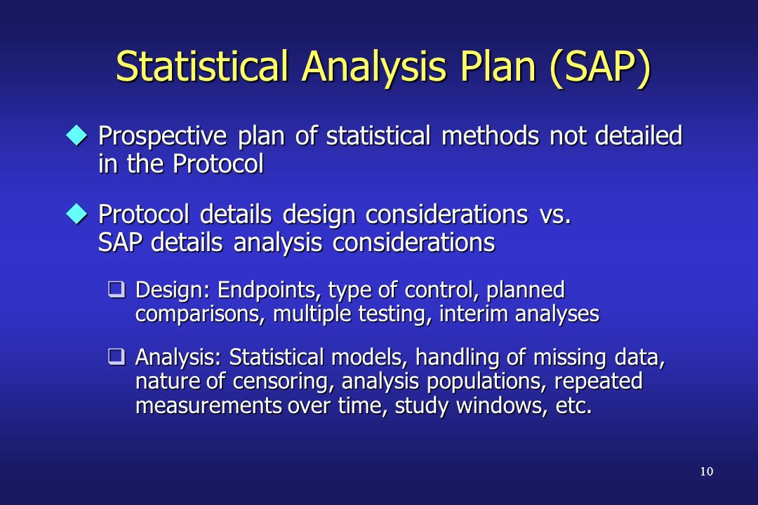 10 Statistical Analysis Plan (SAP) uProspective plan of statistical methods not detailed in the Protocol uProtocol details design considerations vs. S