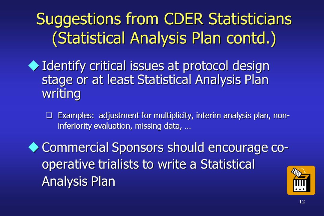 12 Suggestions from CDER Statisticians (Statistical Analysis Plan contd.) uIdentify critical issues at protocol design stage or at least Statistical A