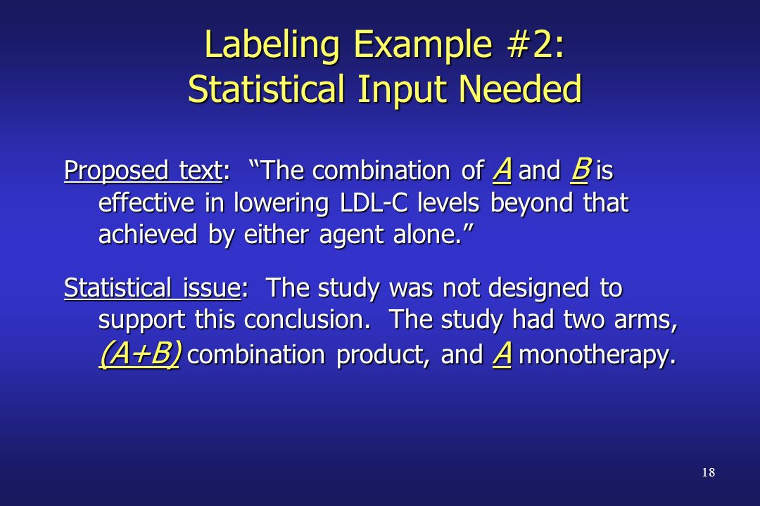 18 Labeling Example #2: Statistical Input Needed Proposed text: The combination of A and B is effective in lowering LDL-C levels beyond that achieved