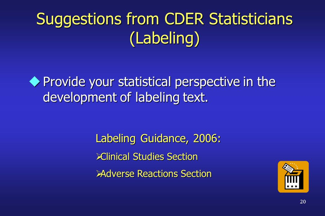 20 Suggestions from CDER Statisticians (Labeling) uProvide your statistical perspective in the development of labeling text. Labeling Guidance, 2006: