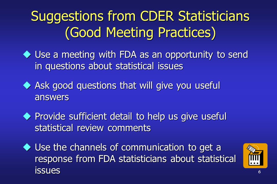 6 Suggestions from CDER Statisticians (Good Meeting Practices) uUse a meeting with FDA as an opportunity to send in questions about statistical issues