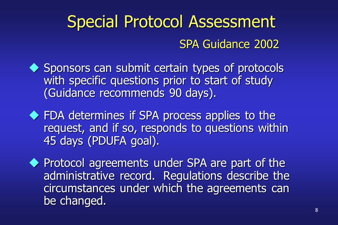 8 Special Protocol Assessment uSponsors can submit certain types of protocols with specific questions prior to start of study (Guidance recommends 90