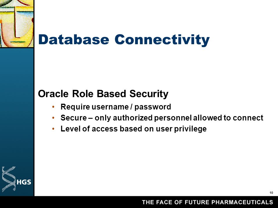 10 Database Connectivity Oracle Role Based Security Require username / password Secure – only authorized personnel allowed to connect Level of access