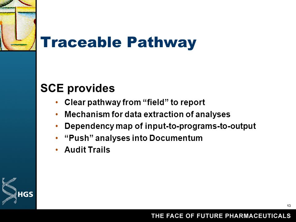 13 Traceable Pathway SCE provides Clear pathway from field to report Mechanism for data extraction of analyses Dependency map of input-to-programs-to-output Push analyses into Documentum Audit Trails