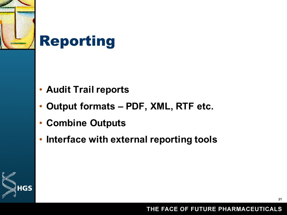 21 Reporting Audit Trail reports Output formats – PDF, XML, RTF etc.