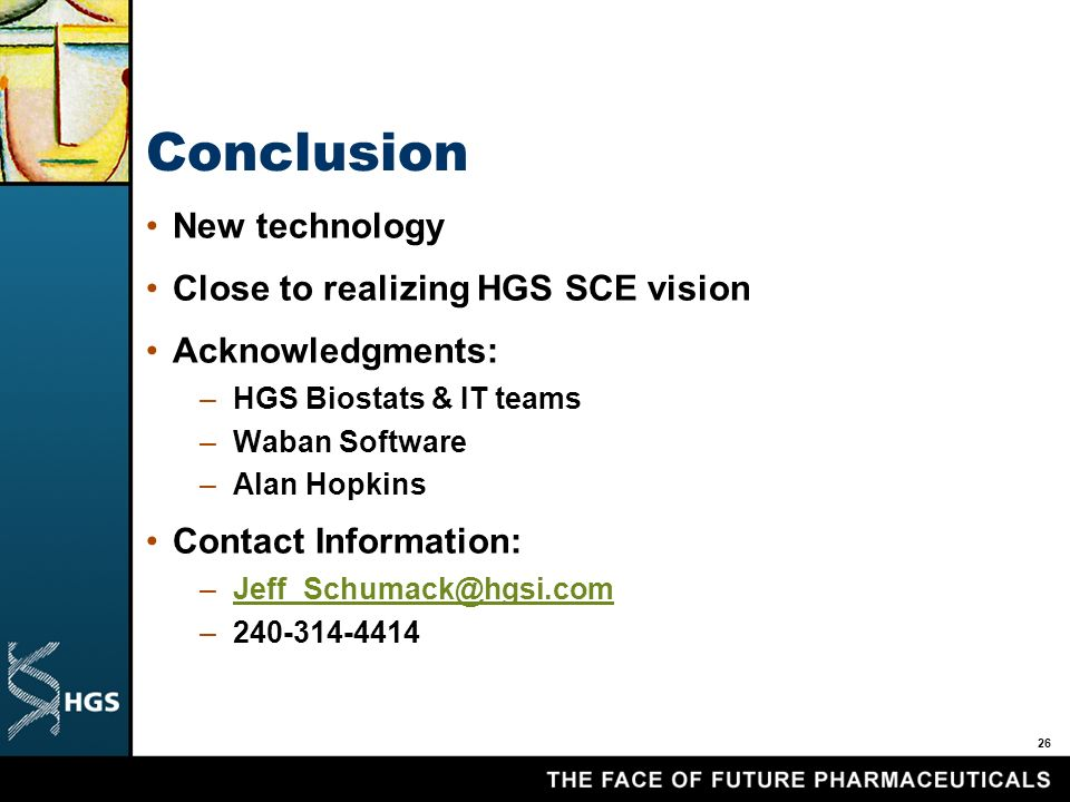 26 Conclusion New technology Close to realizing HGS SCE vision Acknowledgments: –HGS Biostats & IT teams –Waban Software –Alan Hopkins Contact Information: –Jeff_Schumack@hgsi.comJeff_Schumack@hgsi.com –240-314-4414