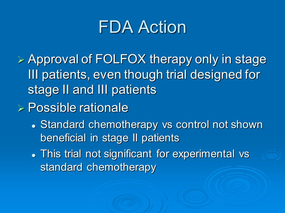 FDA Action Approval of FOLFOX therapy only in stage III patients, even though trial designed for stage II and III patients Approval of FOLFOX therapy only in stage III patients, even though trial designed for stage II and III patients Possible rationale Possible rationale Standard chemotherapy vs control not shown beneficial in stage II patients Standard chemotherapy vs control not shown beneficial in stage II patients This trial not significant for experimental vs standard chemotherapy This trial not significant for experimental vs standard chemotherapy