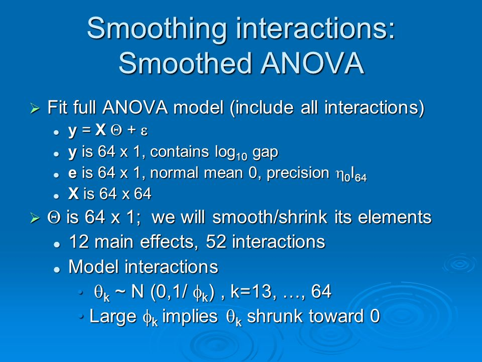 Smoothing interactions: Smoothed ANOVA Fit full ANOVA model (include all interactions) Fit full ANOVA model (include all interactions) y = X + y = X + y is 64 x 1, contains log 10 gap y is 64 x 1, contains log 10 gap e is 64 x 1, normal mean 0, precision 0 I 64 e is 64 x 1, normal mean 0, precision 0 I 64 X is 64 x 64 X is 64 x 64 is 64 x 1; we will smooth/shrink its elements is 64 x 1; we will smooth/shrink its elements 12 main effects, 52 interactions 12 main effects, 52 interactions Model interactions Model interactions k ~ N (0,1/ k ), k=13, …, 64 k ~ N (0,1/ k ), k=13, …, 64 Large k implies k shrunk toward 0Large k implies k shrunk toward 0