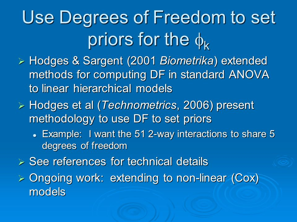 Use Degrees of Freedom to set priors for the k Hodges & Sargent (2001 Biometrika) extended methods for computing DF in standard ANOVA to linear hierarchical models Hodges & Sargent (2001 Biometrika) extended methods for computing DF in standard ANOVA to linear hierarchical models Hodges et al (Technometrics, 2006) present methodology to use DF to set priors Hodges et al (Technometrics, 2006) present methodology to use DF to set priors Example: I want the 51 2-way interactions to share 5 degrees of freedom Example: I want the 51 2-way interactions to share 5 degrees of freedom See references for technical details See references for technical details Ongoing work: extending to non-linear (Cox) models Ongoing work: extending to non-linear (Cox) models