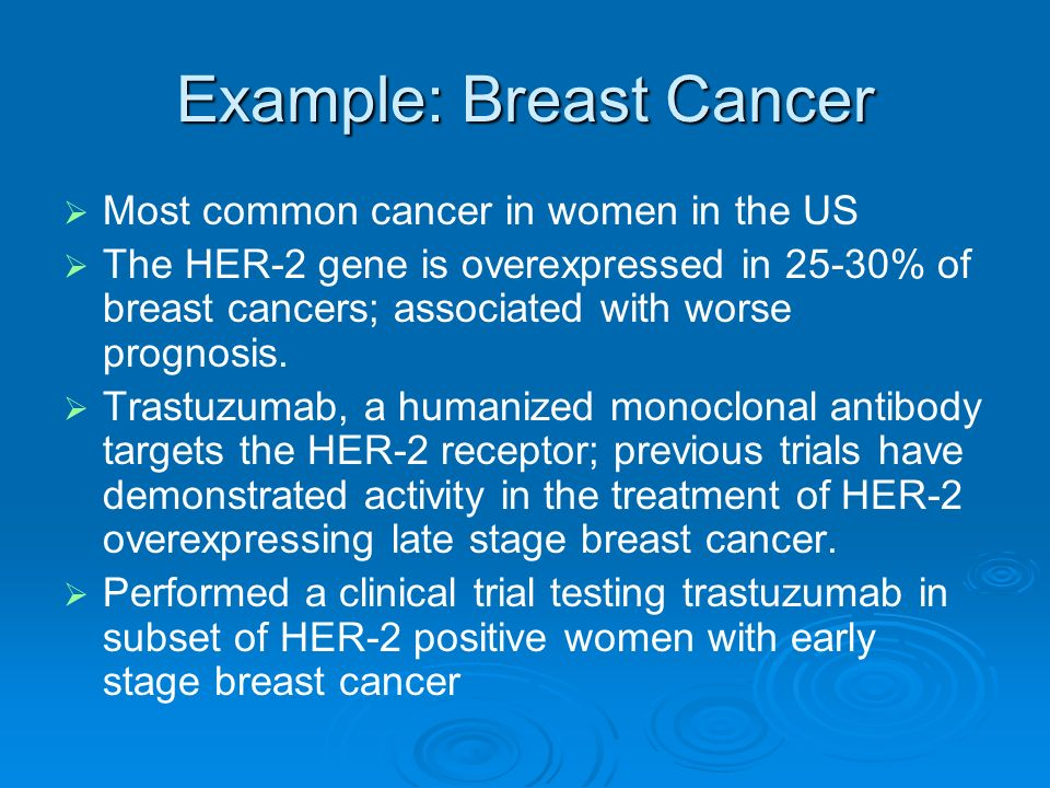 Example: Breast Cancer Most common cancer in women in the US The HER-2 gene is overexpressed in 25-30% of breast cancers; associated with worse prognosis.