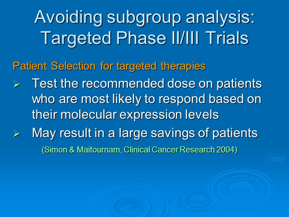 Avoiding subgroup analysis: Targeted Phase II/III Trials Patient Selection for targeted therapies Test the recommended dose on patients who are most likely to respond based on their molecular expression levels Test the recommended dose on patients who are most likely to respond based on their molecular expression levels May result in a large savings of patients (Simon & Maitournam, Clinical Cancer Research 2004) May result in a large savings of patients (Simon & Maitournam, Clinical Cancer Research 2004)