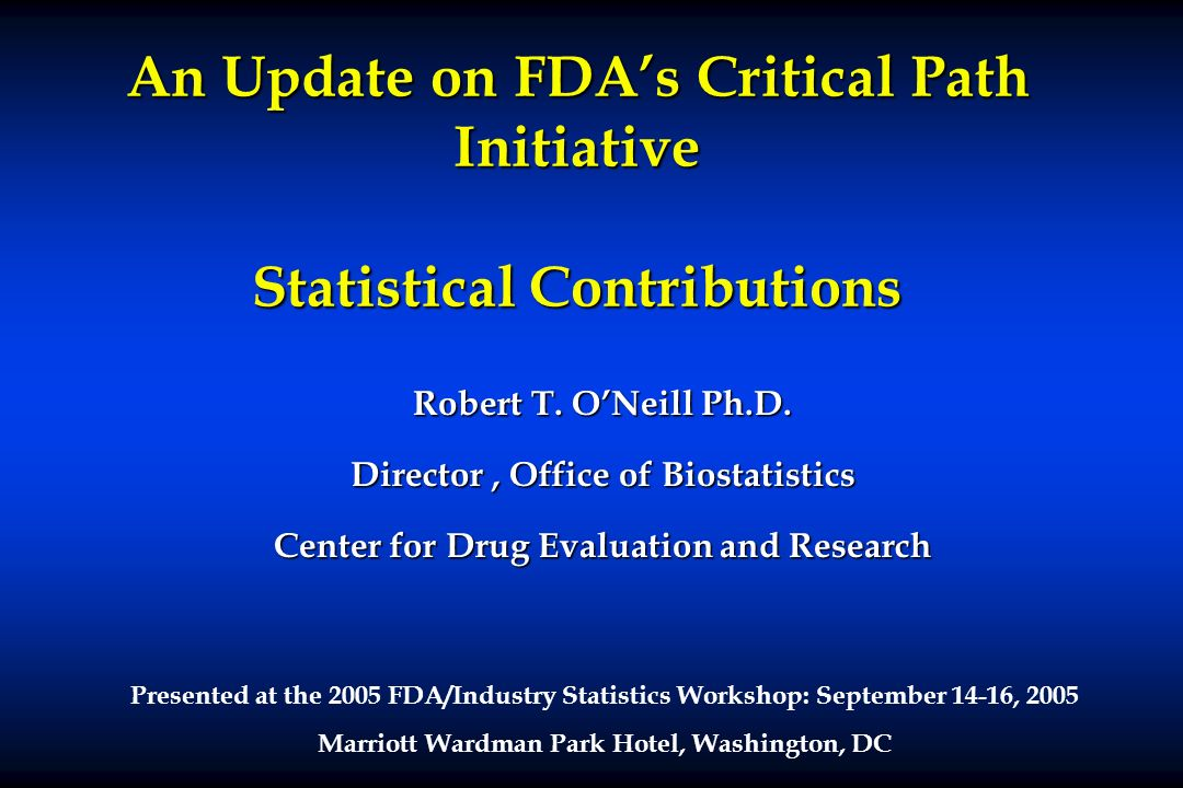 An Update on FDAs Critical Path Initiative Statistical Contributions Robert T. ONeill Ph.D. Director, Office of Biostatistics Center for Drug Evaluati