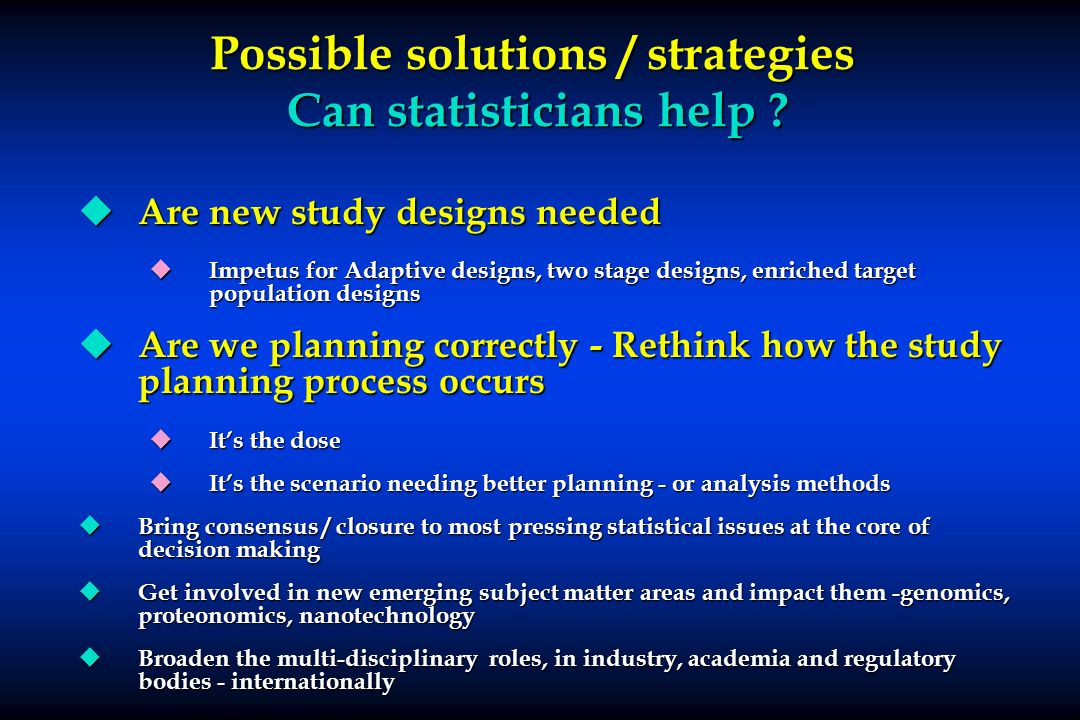 Possible solutions / strategies Can statisticians help ? u Are new study designs needed u Impetus for Adaptive designs, two stage designs, enriched ta