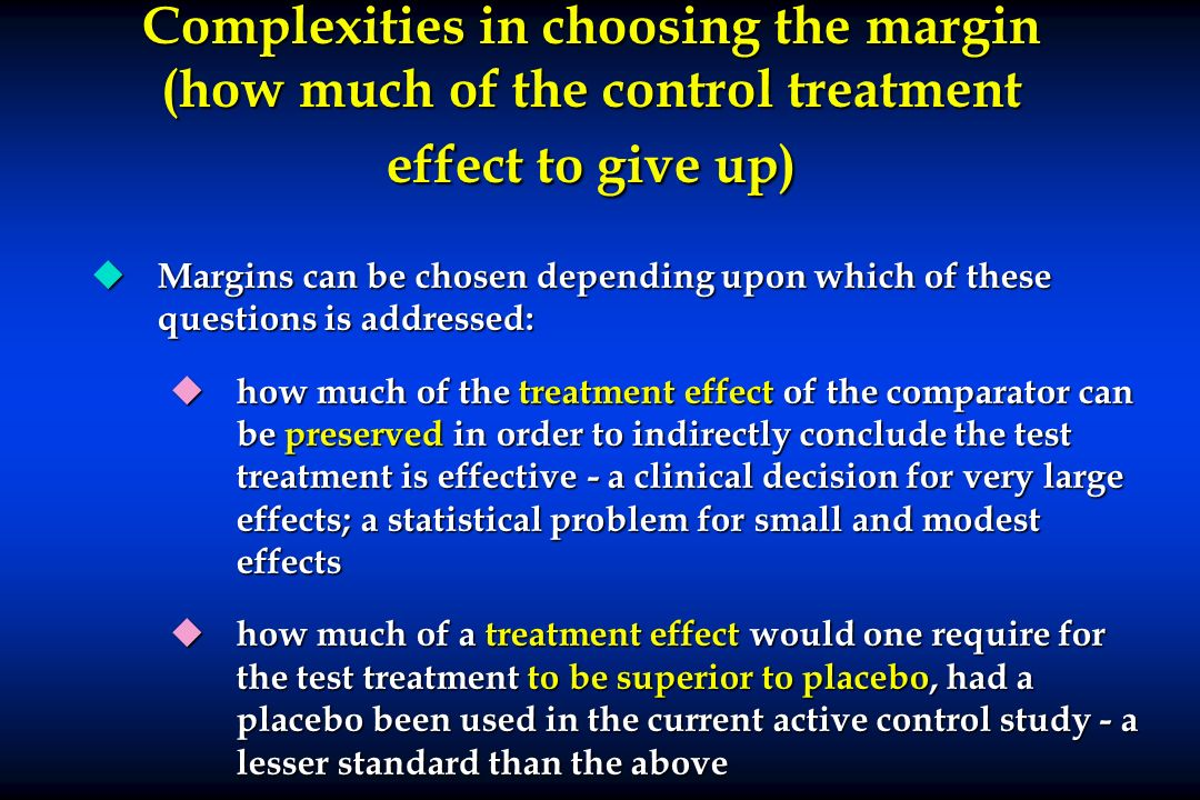 Complexities in choosing the margin (how much of the control treatment effect to give up) u Margins can be chosen depending upon which of these questi
