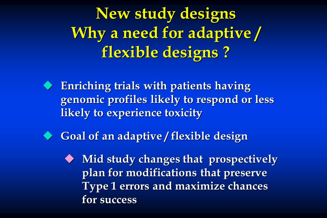 New study designs Why a need for adaptive / flexible designs ? u Enriching trials with patients having genomic profiles likely to respond or less like
