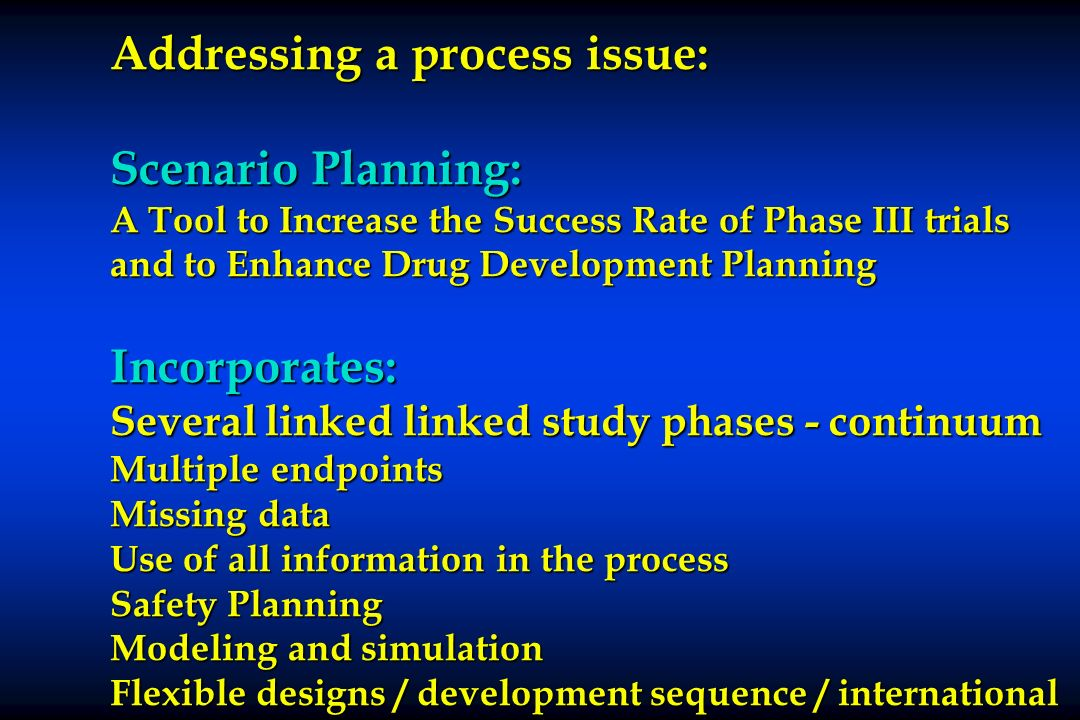 Addressing a process issue: Scenario Planning: A Tool to Increase the Success Rate of Phase III trials and to Enhance Drug Development Planning Incorp