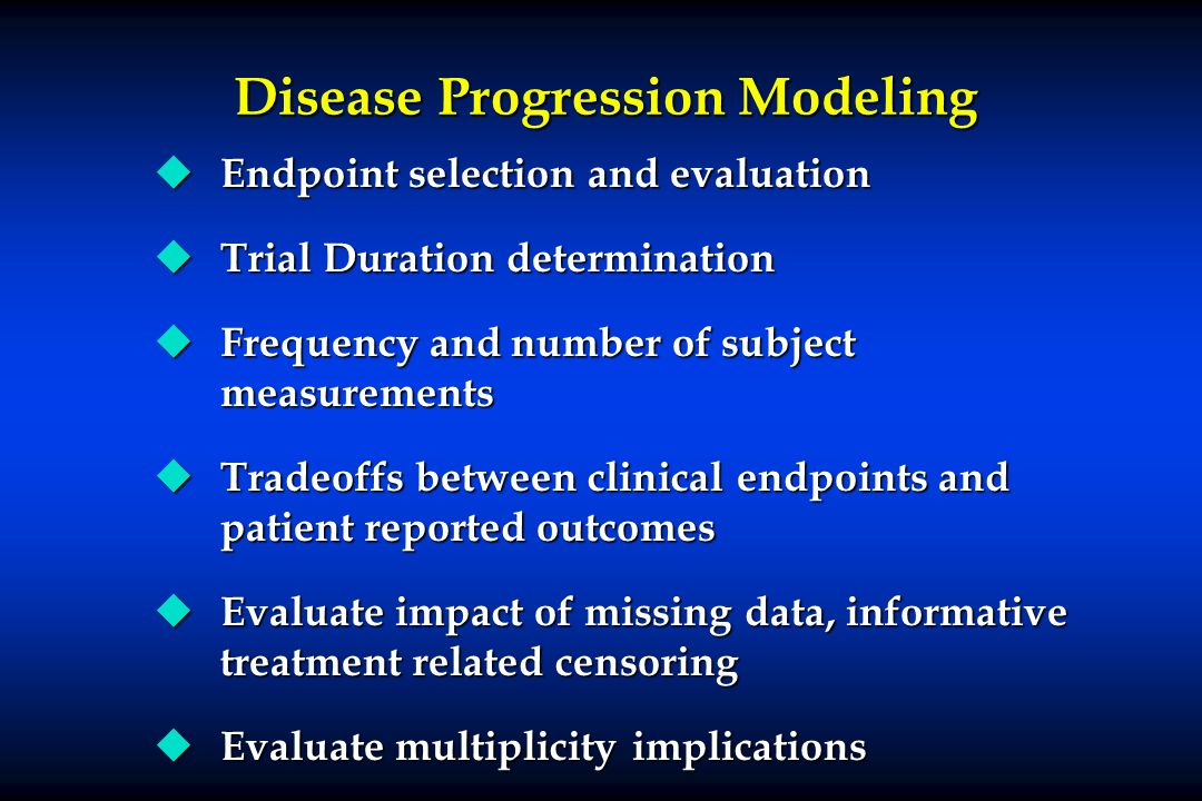 Disease Progression Modeling u Endpoint selection and evaluation u Trial Duration determination u Frequency and number of subject measurements u Trade