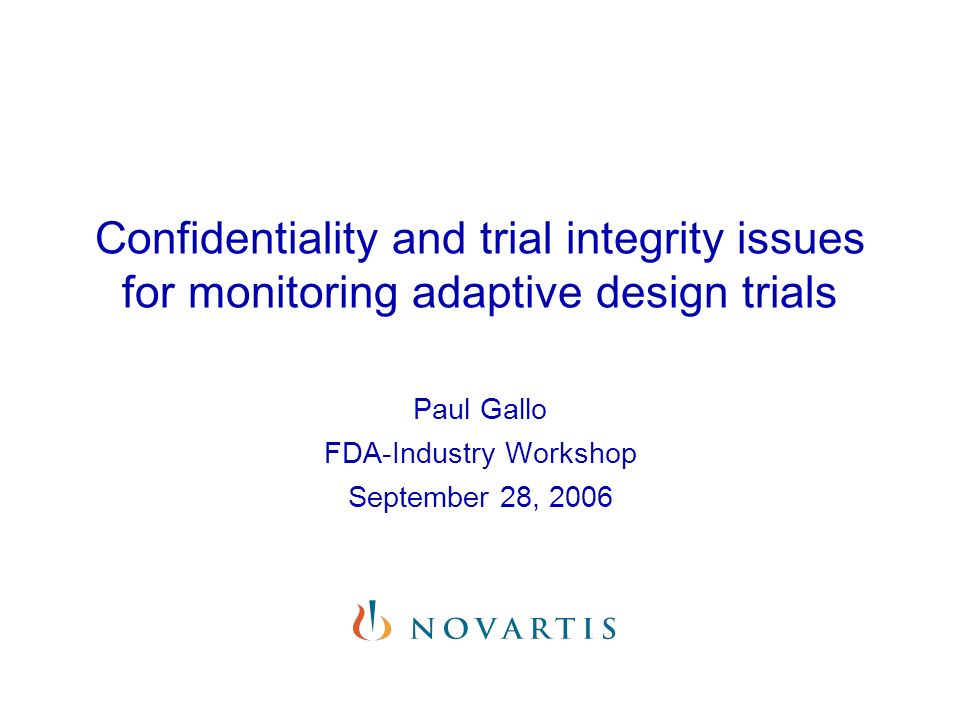 Confidentiality and trial integrity issues for monitoring adaptive design trials Paul Gallo FDA-Industry Workshop September 28, 2006
