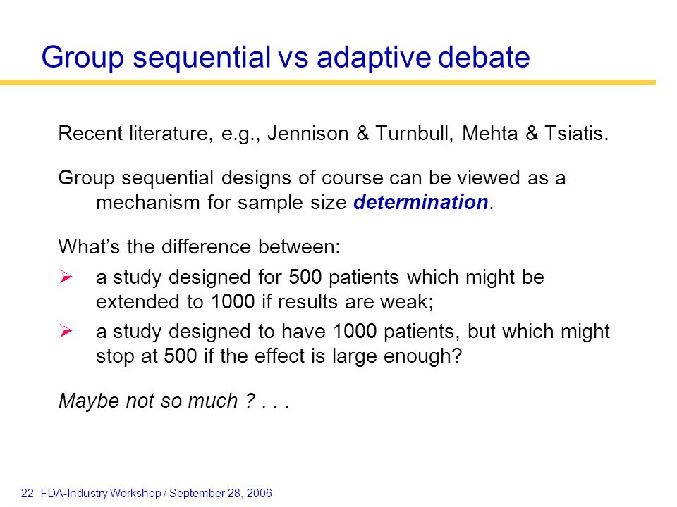 22 FDA-Industry Workshop / September 28, 2006 Group sequential vs adaptive debate Recent literature, e.g., Jennison & Turnbull, Mehta & Tsiatis. Group