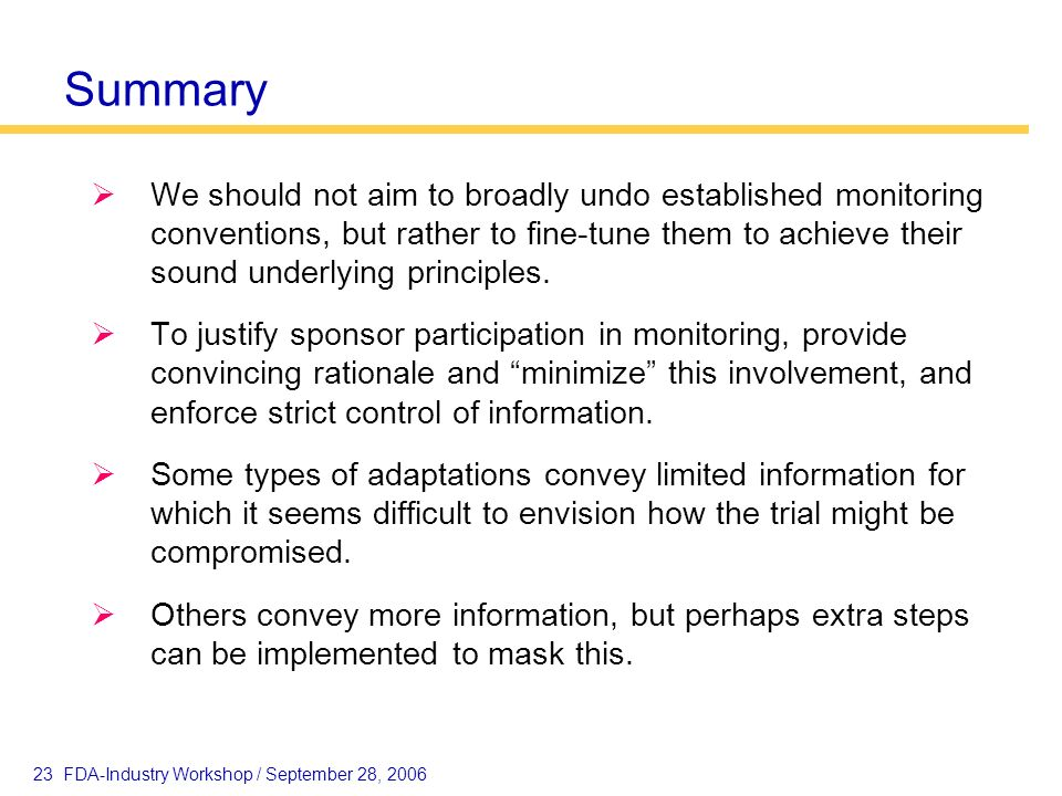 23 FDA-Industry Workshop / September 28, 2006 Summary We should not aim to broadly undo established monitoring conventions, but rather to fine-tune th