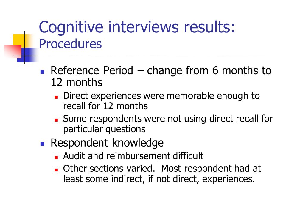 Cognitive interviews results: Procedures Reference Period – change from 6 months to 12 months Direct experiences were memorable enough to recall for 12 months Some respondents were not using direct recall for particular questions Respondent knowledge Audit and reimbursement difficult Other sections varied.