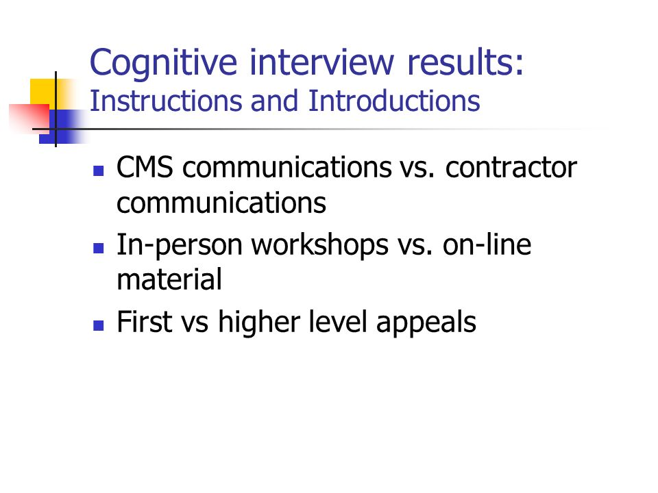 Cognitive interview results: Instructions and Introductions CMS communications vs. contractor communications In-person workshops vs. on-line material