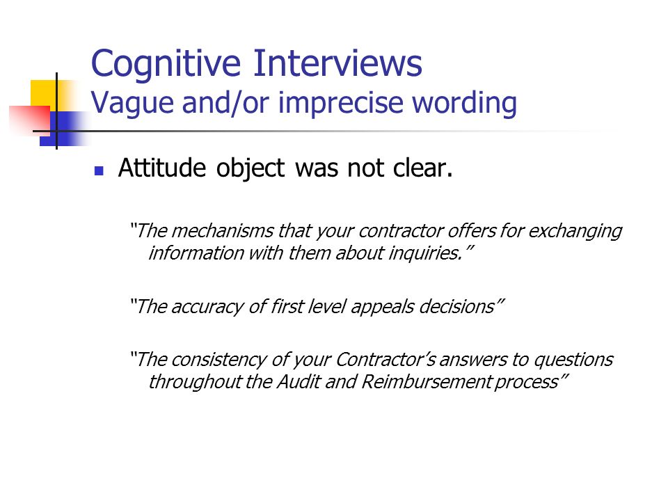 Cognitive Interviews Vague and/or imprecise wording Attitude object was not clear. The mechanisms that your contractor offers for exchanging informati