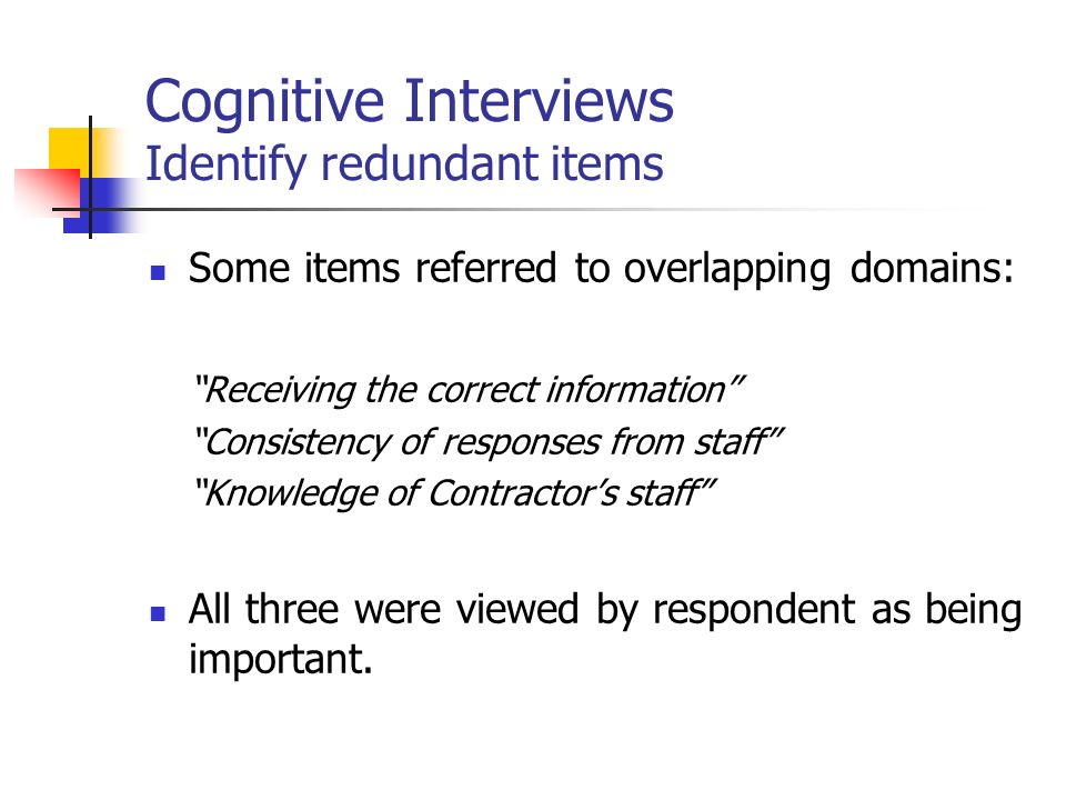 Cognitive Interviews Identify redundant items Some items referred to overlapping domains: Receiving the correct information Consistency of responses from staff Knowledge of Contractors staff All three were viewed by respondent as being important.