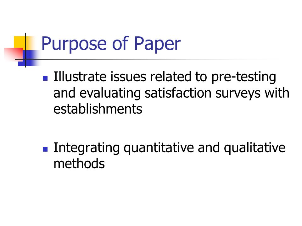 Purpose of Paper Illustrate issues related to pre-testing and evaluating satisfaction surveys with establishments Integrating quantitative and qualitative methods