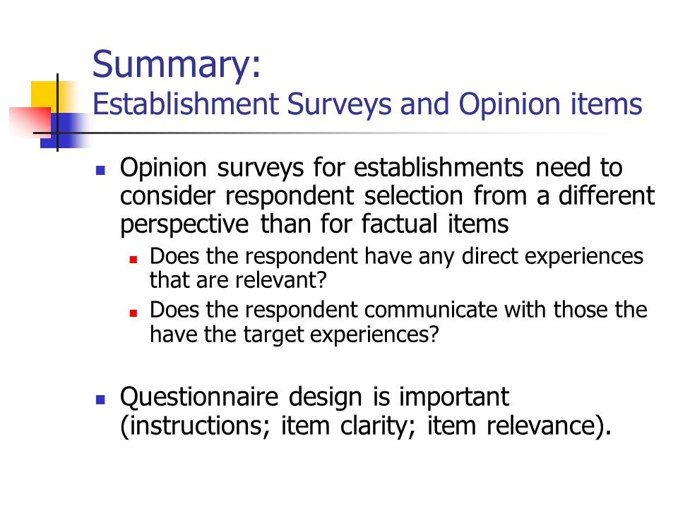 Summary: Establishment Surveys and Opinion items Opinion surveys for establishments need to consider respondent selection from a different perspective than for factual items Does the respondent have any direct experiences that are relevant.