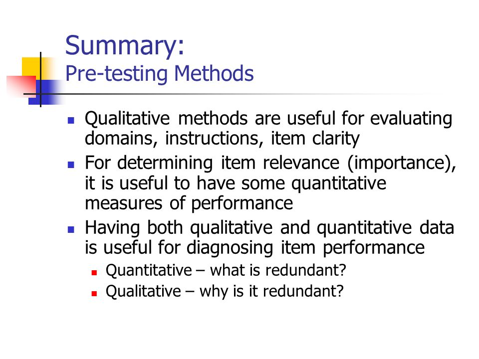 Summary: Pre-testing Methods Qualitative methods are useful for evaluating domains, instructions, item clarity For determining item relevance (importance), it is useful to have some quantitative measures of performance Having both qualitative and quantitative data is useful for diagnosing item performance Quantitative – what is redundant.