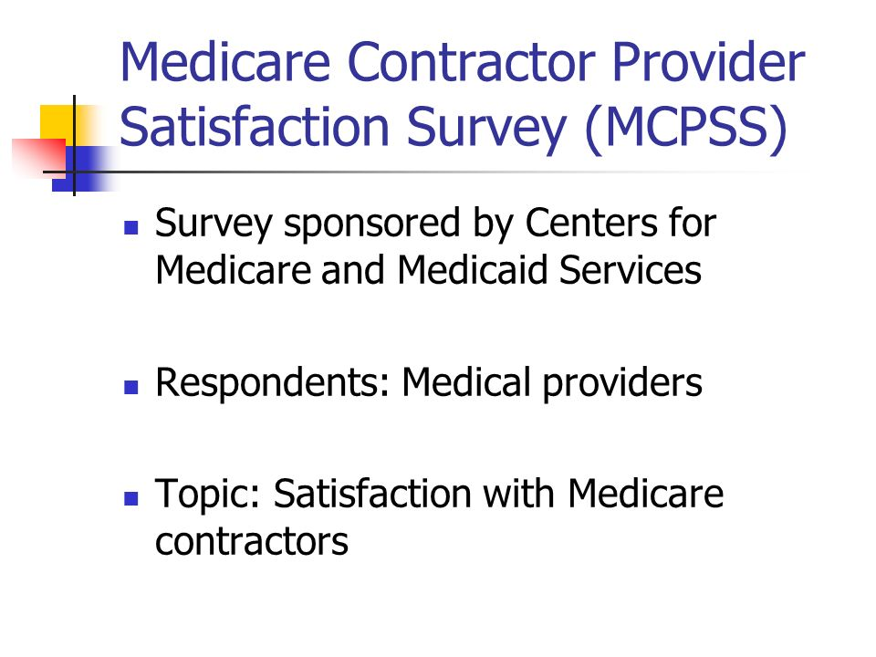 Medicare Contractor Provider Satisfaction Survey (MCPSS) Survey sponsored by Centers for Medicare and Medicaid Services Respondents: Medical providers Topic: Satisfaction with Medicare contractors