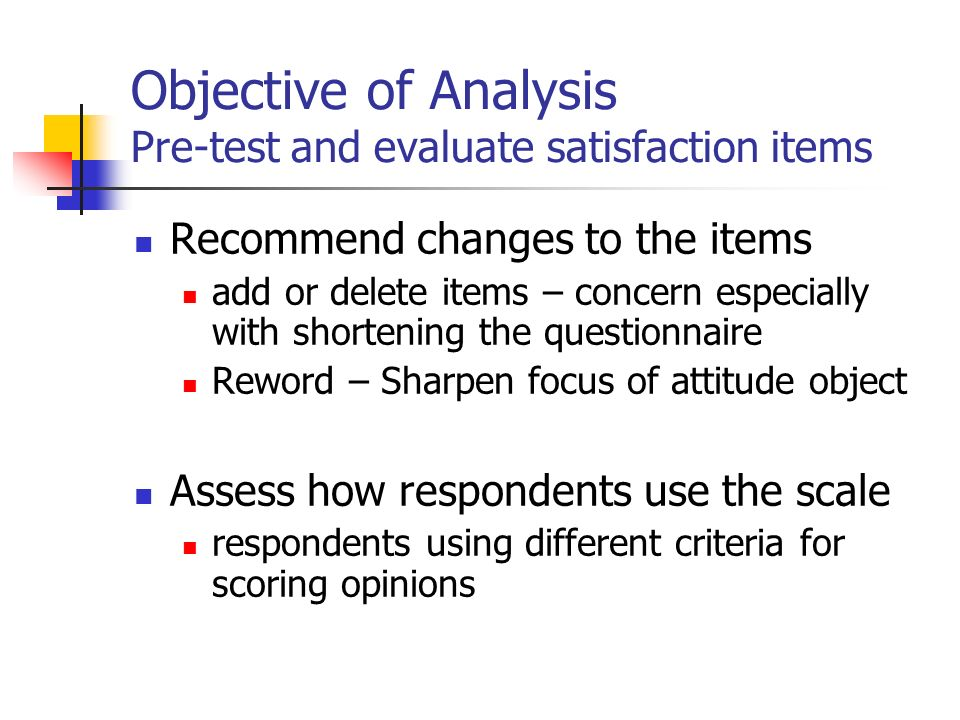 Objective of Analysis Pre-test and evaluate satisfaction items Recommend changes to the items add or delete items – concern especially with shortening