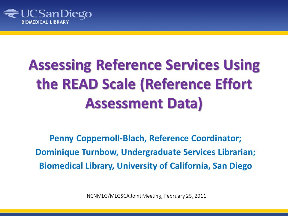 Assessing Reference Services Using the READ Scale (Reference Effort Assessment Data) Penny Coppernoll-Blach, Reference Coordinator; Dominique Turnbow, Undergraduate Services Librarian; Biomedical Library, University of California, San Diego NCNMLG/MLGSCA Joint Meeting, February 25, 2011