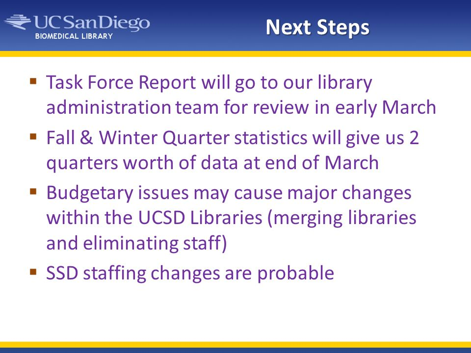 Next Steps Task Force Report will go to our library administration team for review in early March Fall & Winter Quarter statistics will give us 2 quarters worth of data at end of March Budgetary issues may cause major changes within the UCSD Libraries (merging libraries and eliminating staff) SSD staffing changes are probable