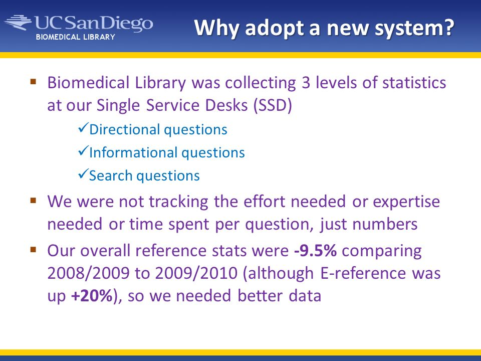Why adopt a new system? Biomedical Library was collecting 3 levels of statistics at our Single Service Desks (SSD) Directional questions Informational