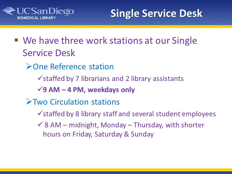 Single Service Desk We have three work stations at our Single Service Desk One Reference station staffed by 7 librarians and 2 library assistants 9 AM – 4 PM, weekdays only Two Circulation stations staffed by 8 library staff and several student employees 8 AM – midnight, Monday – Thursday, with shorter hours on Friday, Saturday & Sunday