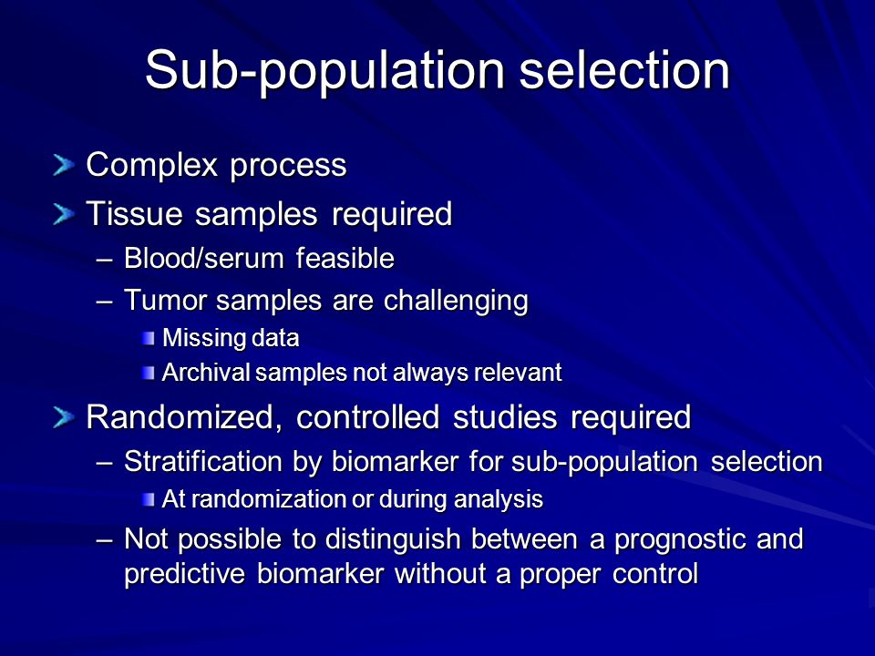 Sub-population selection Complex process Tissue samples required –Blood/serum feasible –Tumor samples are challenging Missing data Archival samples no