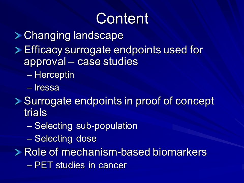 Content Changing landscape Efficacy surrogate endpoints used for approval – case studies –Herceptin –Iressa Surrogate endpoints in proof of concept tr