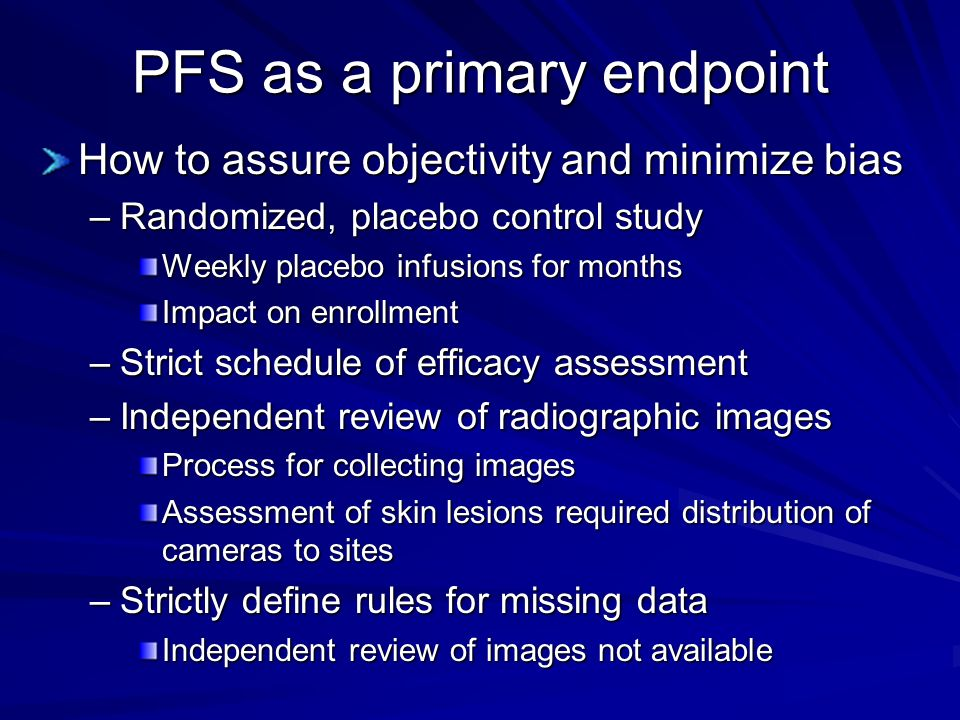 PFS as a primary endpoint How to assure objectivity and minimize bias –Randomized, placebo control study Weekly placebo infusions for months Impact on