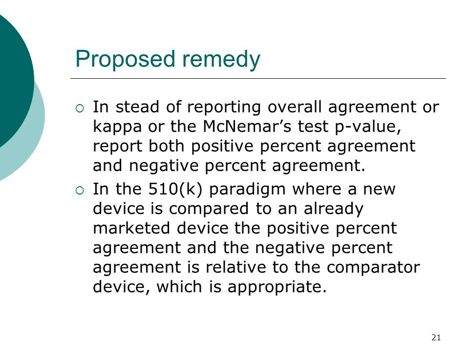 21 Proposed remedy In stead of reporting overall agreement or kappa or the McNemars test p-value, report both positive percent agreement and negative