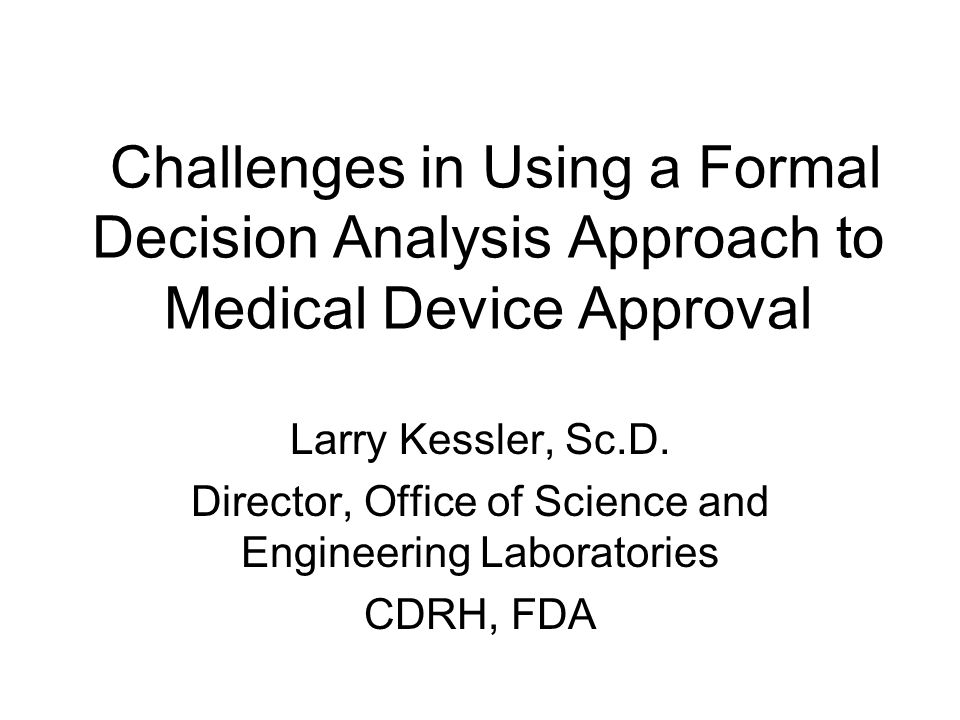 Challenges in Using a Formal Decision Analysis Approach to Medical Device Approval Larry Kessler, Sc.D.