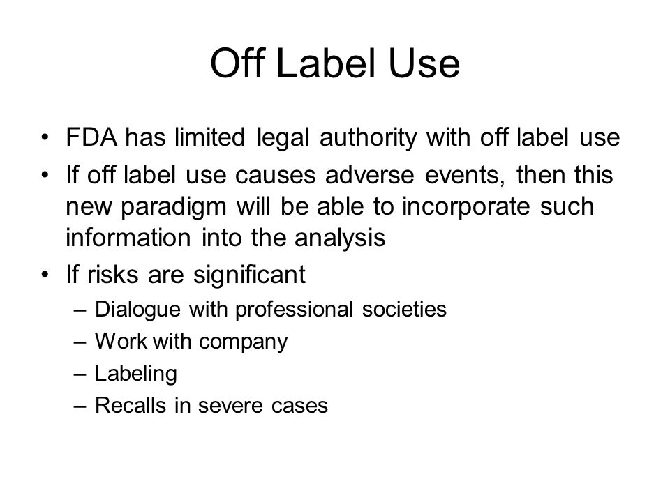 Off Label Use FDA has limited legal authority with off label use If off label use causes adverse events, then this new paradigm will be able to incorporate such information into the analysis If risks are significant –Dialogue with professional societies –Work with company –Labeling –Recalls in severe cases