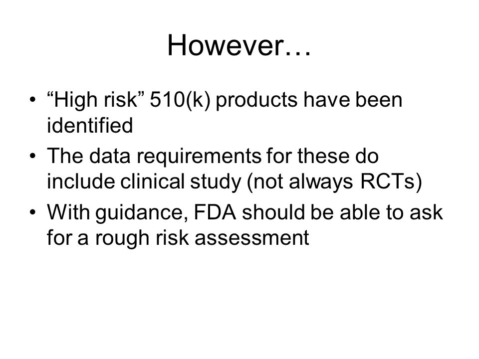 However… High risk 510(k) products have been identified The data requirements for these do include clinical study (not always RCTs) With guidance, FDA should be able to ask for a rough risk assessment