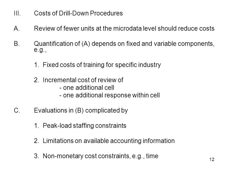 12 III.Costs of Drill-Down Procedures A.Review of fewer units at the microdata level should reduce costs B.Quantification of (A) depends on fixed and variable components, e.g., 1.