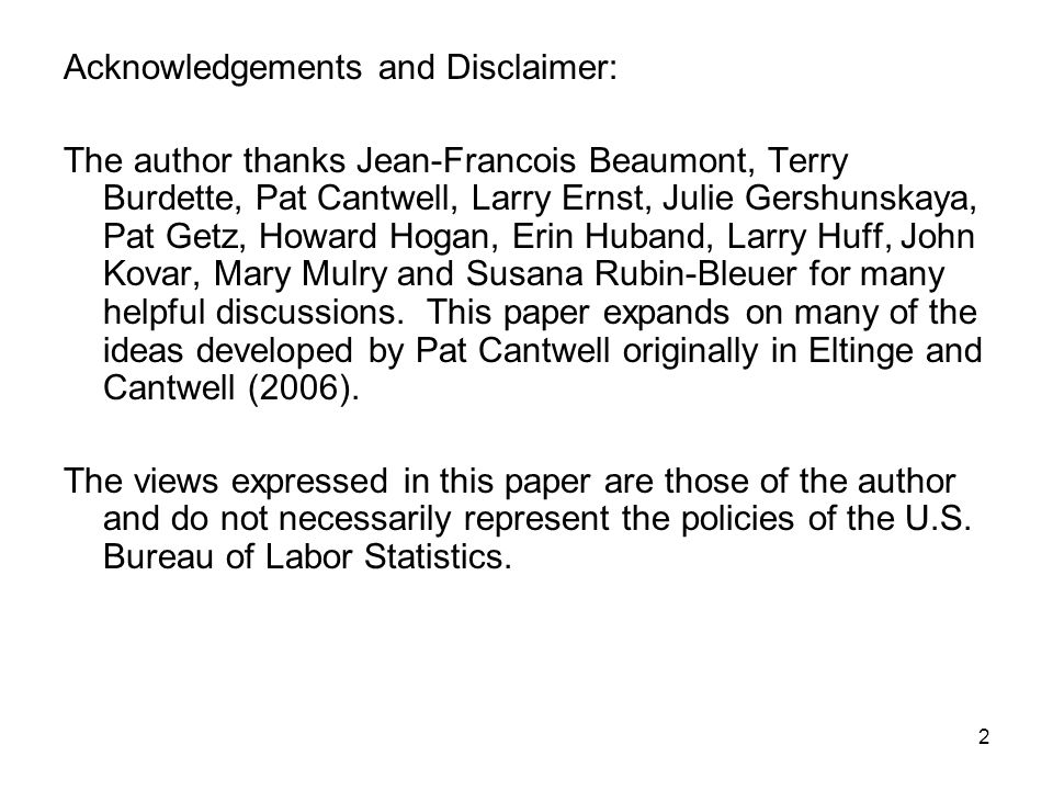 2 Acknowledgements and Disclaimer: The author thanks Jean-Francois Beaumont, Terry Burdette, Pat Cantwell, Larry Ernst, Julie Gershunskaya, Pat Getz, Howard Hogan, Erin Huband, Larry Huff, John Kovar, Mary Mulry and Susana Rubin-Bleuer for many helpful discussions.