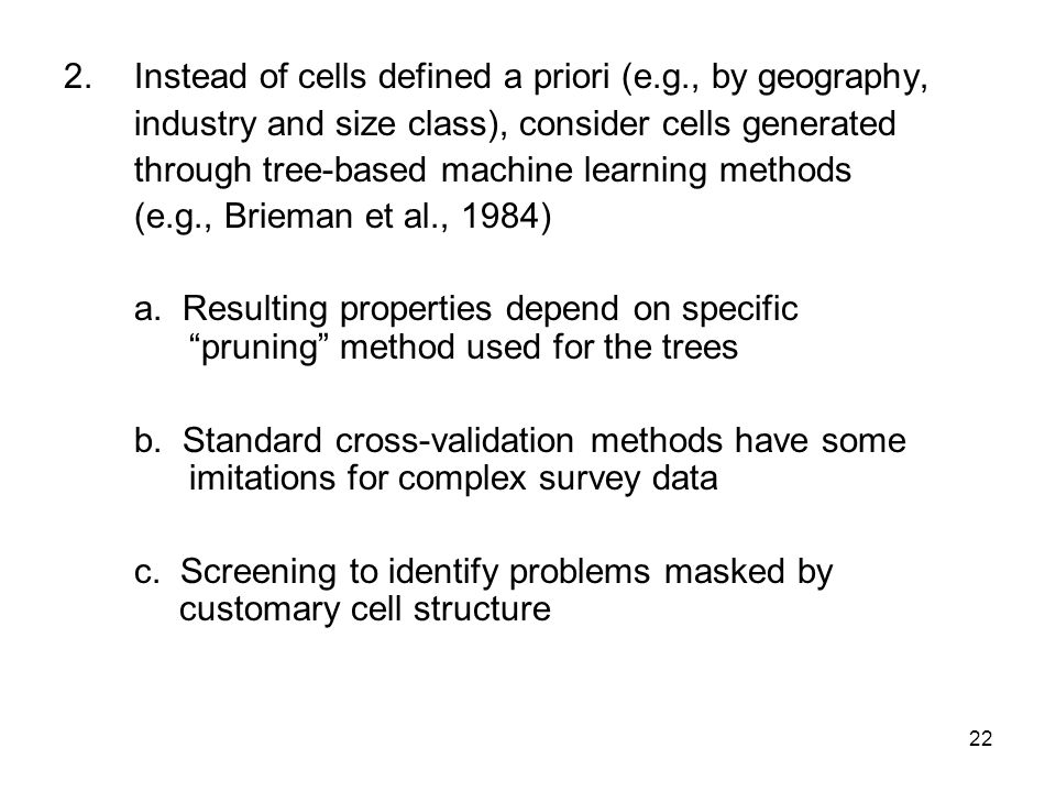 22 2.Instead of cells defined a priori (e.g., by geography, industry and size class), consider cells generated through tree-based machine learning methods (e.g., Brieman et al., 1984) a.